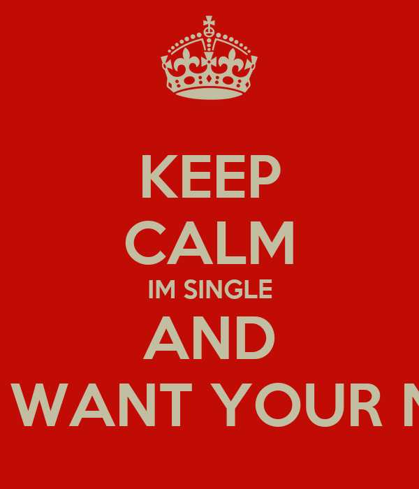 KEEP CALM IM SINGLE AND DONT WANT YOUR NIGGA