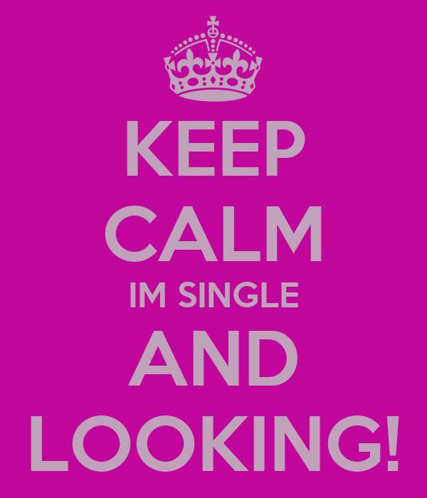 KEEP CALM IM SINGLE AND LOOKING!