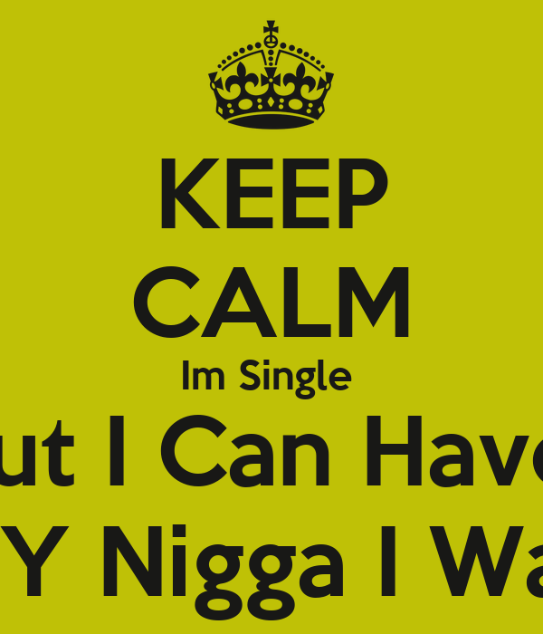 KEEP CALM Im Single  But I Can Have  ANY Nigga I Want