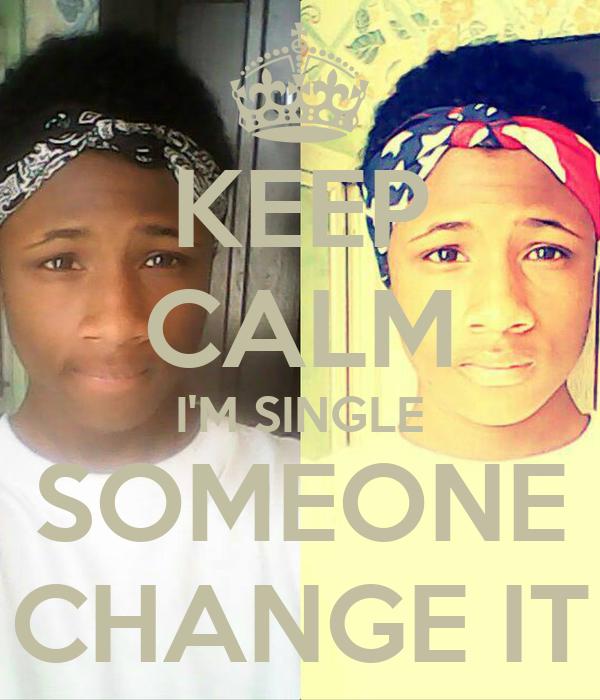 KEEP CALM I'M SINGLE SOMEONE CHANGE IT