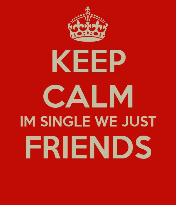 KEEP CALM IM SINGLE WE JUST FRIENDS