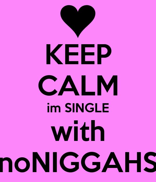 KEEP CALM im SINGLE with noNIGGAHS