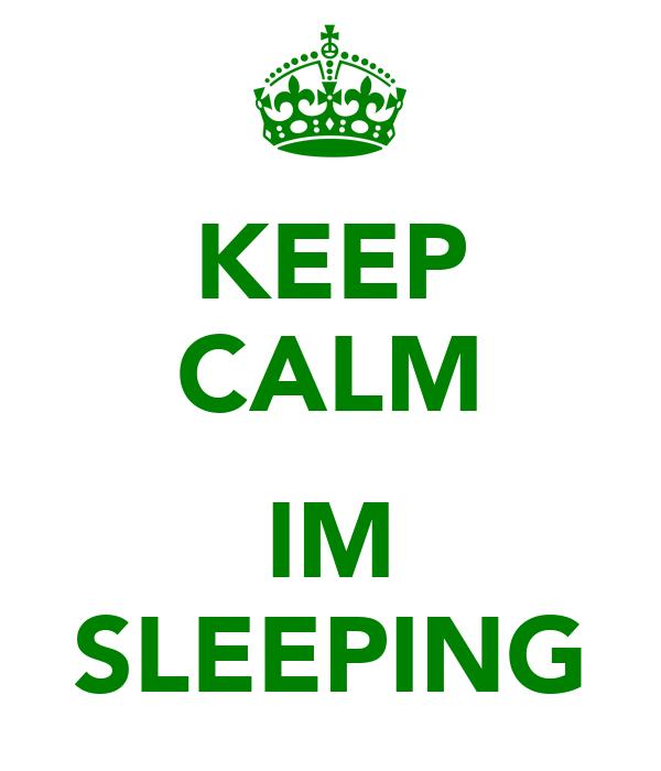 KEEP CALM  IM SLEEPING