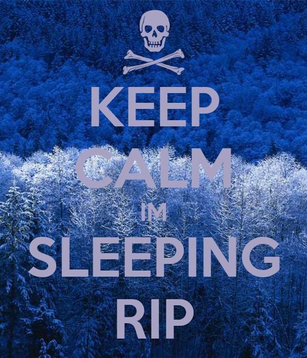 KEEP CALM IM SLEEPING RIP
