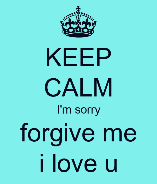KEEP CALM I'm sorry forgive me i love u