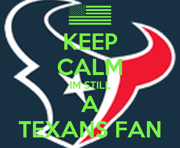 KEEP CALM IM STILL A TEXANS FAN