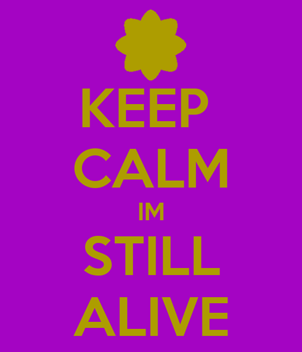 KEEP  CALM IM STILL ALIVE