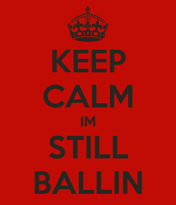 KEEP CALM IM STILL BALLIN