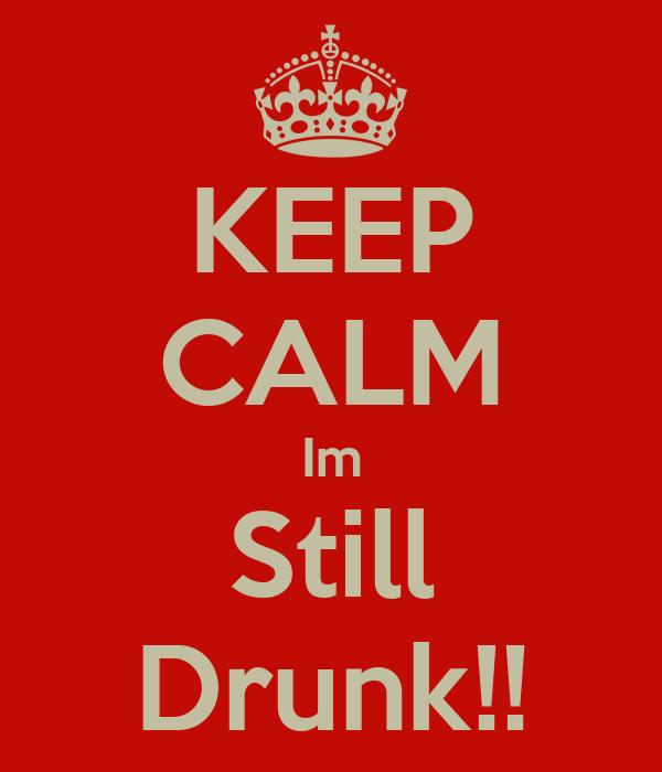 KEEP CALM Im Still Drunk!!