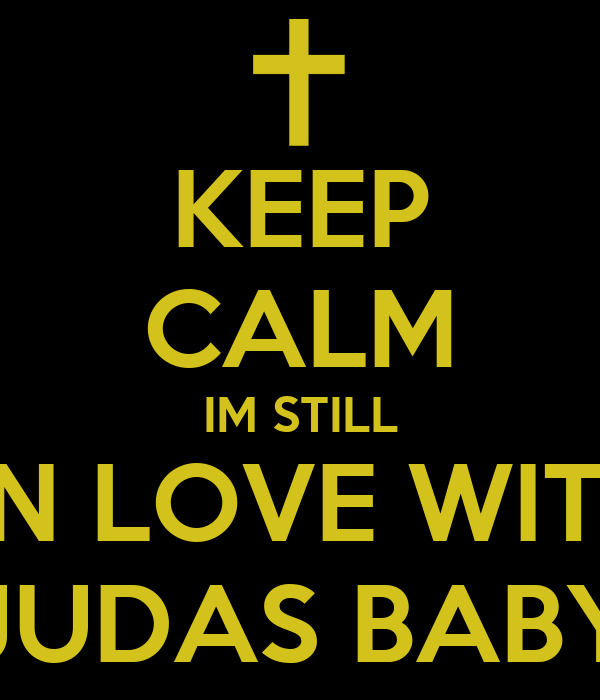 KEEP CALM IM STILL  IN LOVE WITH JUDAS BABY