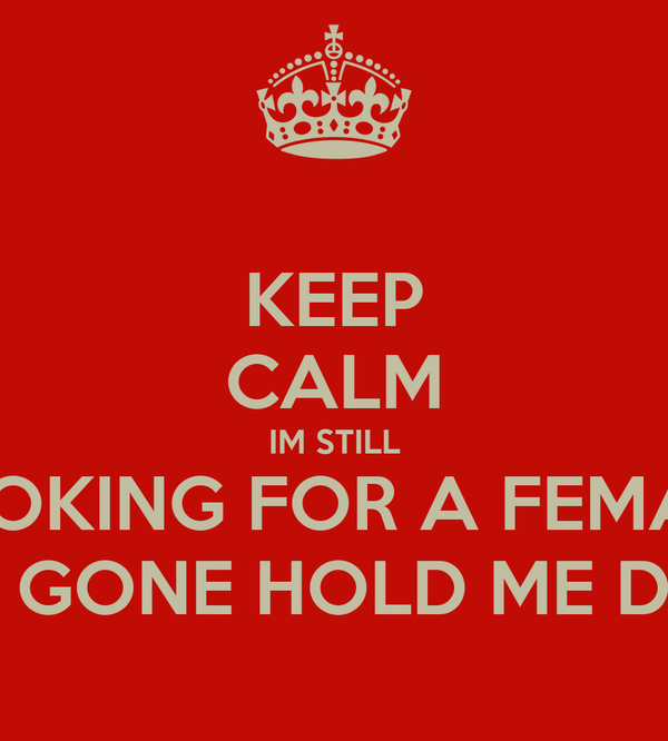 KEEP CALM IM STILL LOOKING FOR A FEMALE WHO GONE HOLD ME DOWN