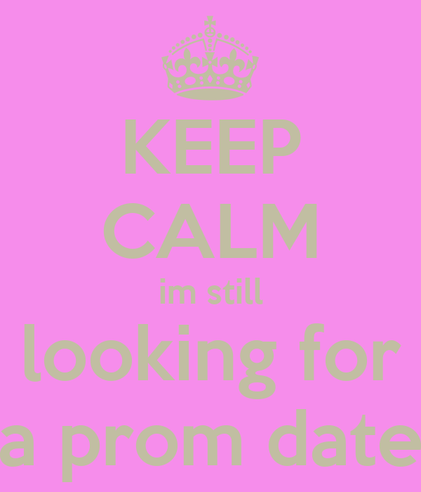 KEEP CALM im still looking for a prom date