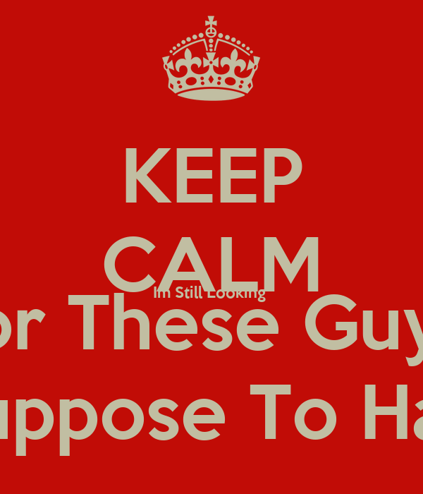 KEEP CALM Im Still Looking  For These Guys  i Suppose To Have