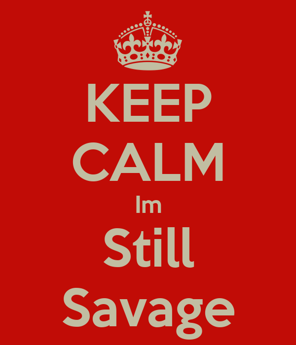 KEEP CALM Im Still Savage