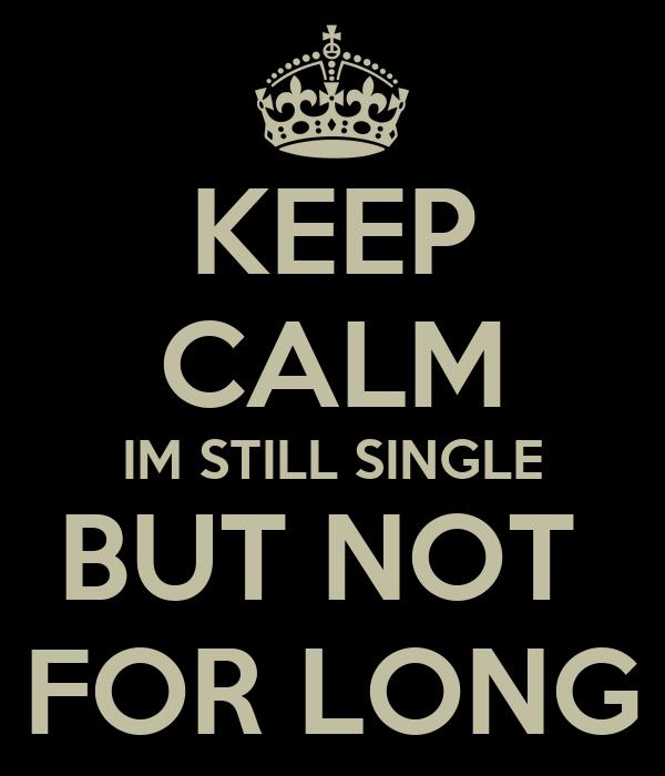 KEEP CALM IM STILL SINGLE BUT NOT  FOR LONG