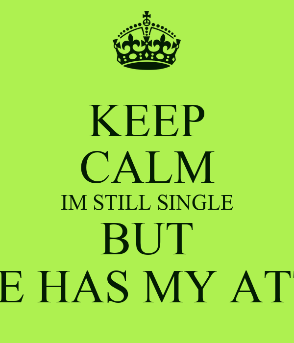 KEEP CALM IM STILL SINGLE BUT SOMEONE HAS MY ATTENTION