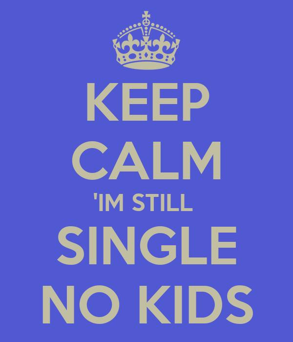 KEEP CALM 'IM STILL  SINGLE NO KIDS