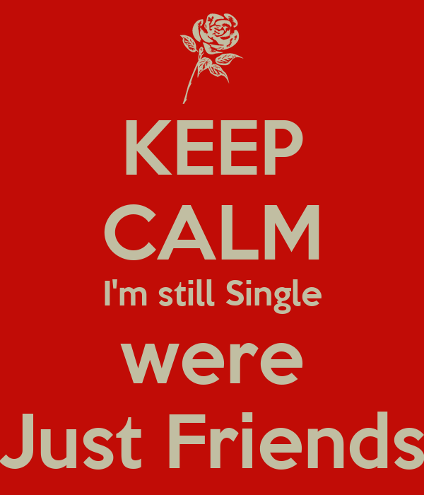 KEEP CALM I'm still Single were Just Friends
