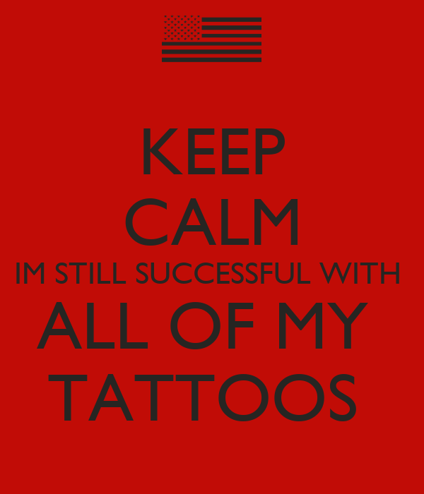 KEEP CALM IM STILL SUCCESSFUL WITH  ALL OF MY  TATTOOS
