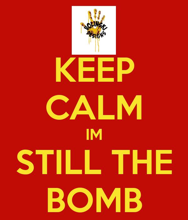 KEEP CALM IM STILL THE BOMB