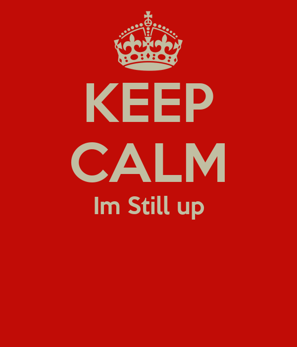 KEEP CALM Im Still up