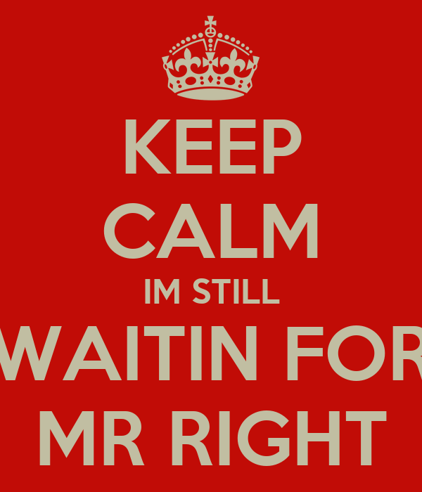 KEEP CALM IM STILL WAITIN FOR MR RIGHT