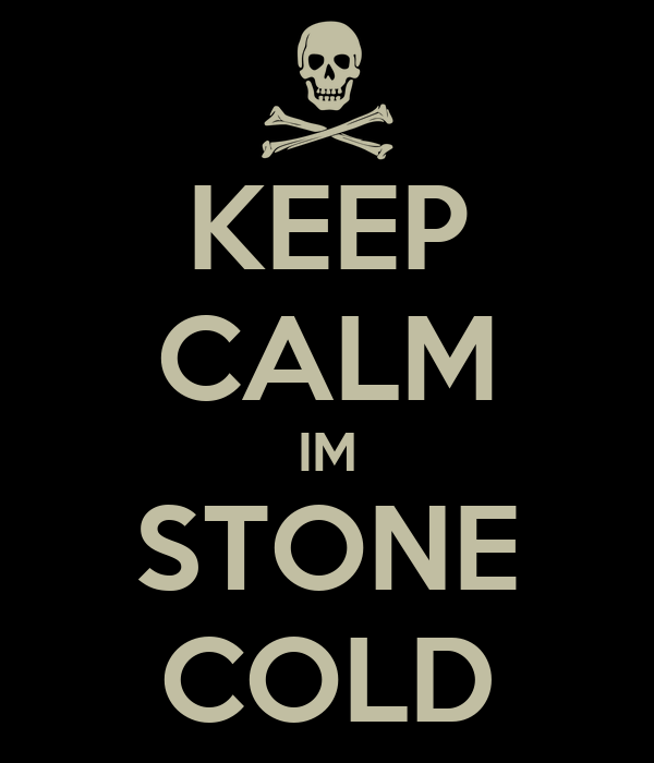KEEP CALM IM STONE COLD