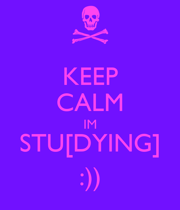 KEEP CALM IM STU[DYING] :))