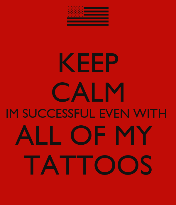 KEEP CALM IM SUCCESSFUL EVEN WITH  ALL OF MY  TATTOOS