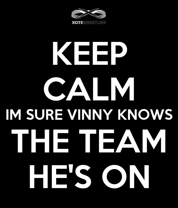 KEEP CALM IM SURE VINNY KNOWS THE TEAM HE'S ON