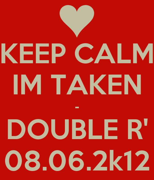 KEEP CALM IM TAKEN - DOUBLE R' 08.06.2k12