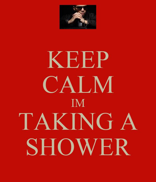 KEEP CALM IM TAKING A SHOWER