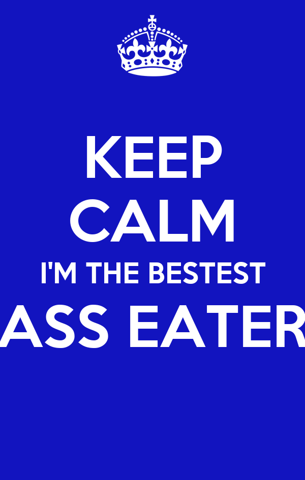 KEEP CALM I'M THE BESTEST ASS EATER