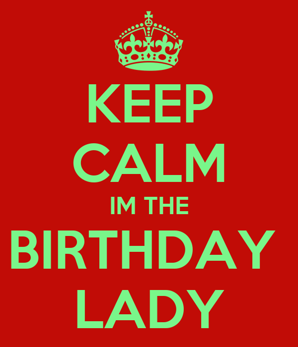 KEEP CALM IM THE BIRTHDAY  LADY