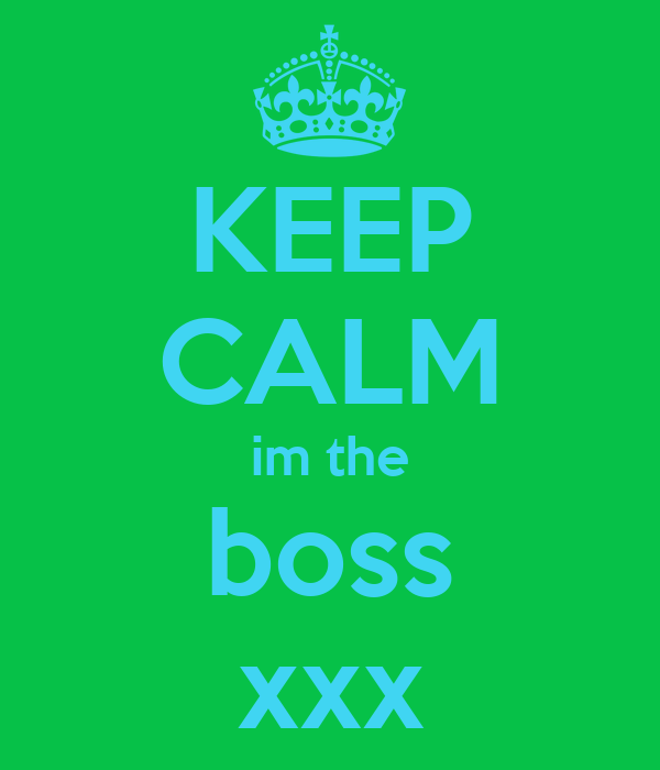 KEEP CALM im the boss xxx