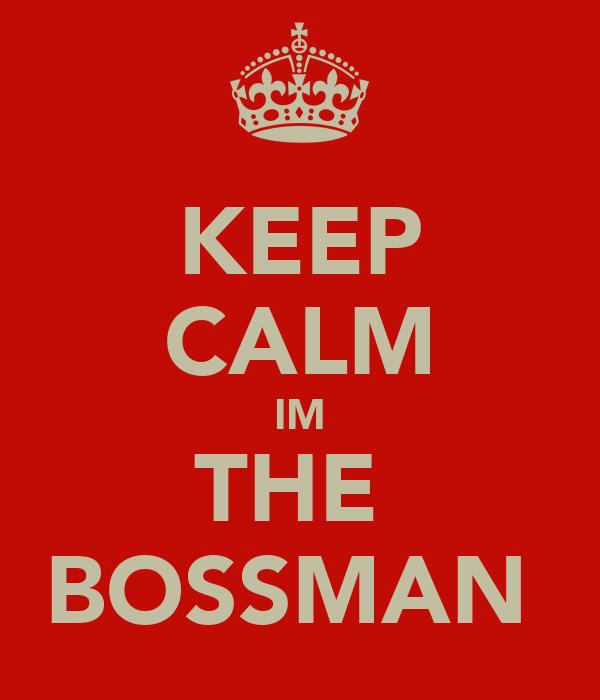 KEEP CALM IM THE  BOSSMAN