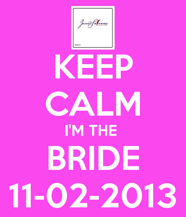 KEEP CALM I'M THE  BRIDE 11-02-2013