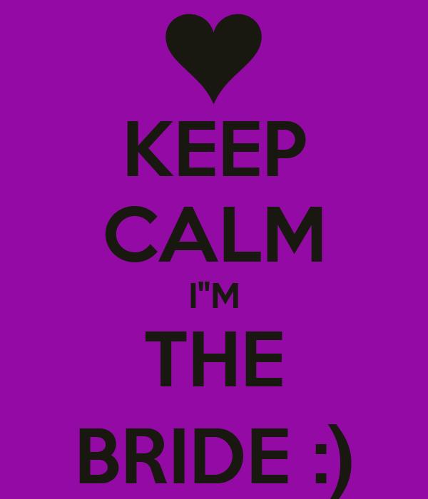 """KEEP CALM I""""M THE BRIDE :)"""