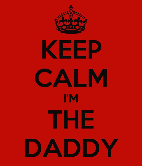 KEEP CALM I'M THE DADDY