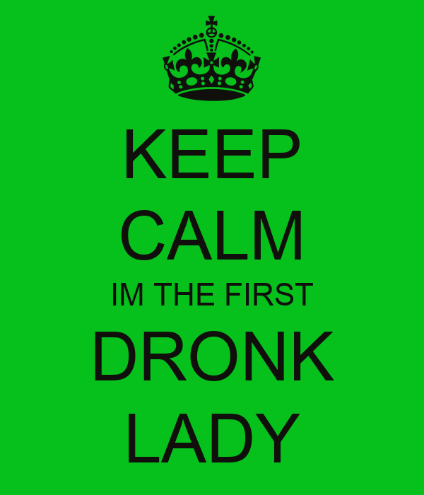 KEEP CALM IM THE FIRST  DRONK  LADY