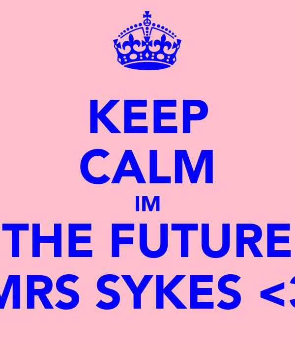 KEEP CALM IM THE FUTURE MRS SYKES <3