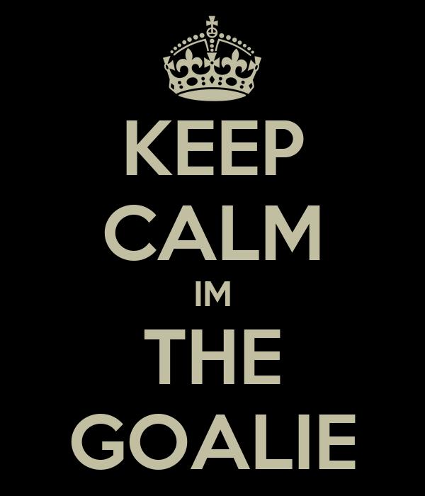 KEEP CALM IM THE GOALIE