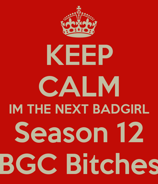 KEEP CALM IM THE NEXT BADGIRL Season 12 BGC Bitches