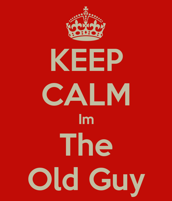 KEEP CALM Im The Old Guy