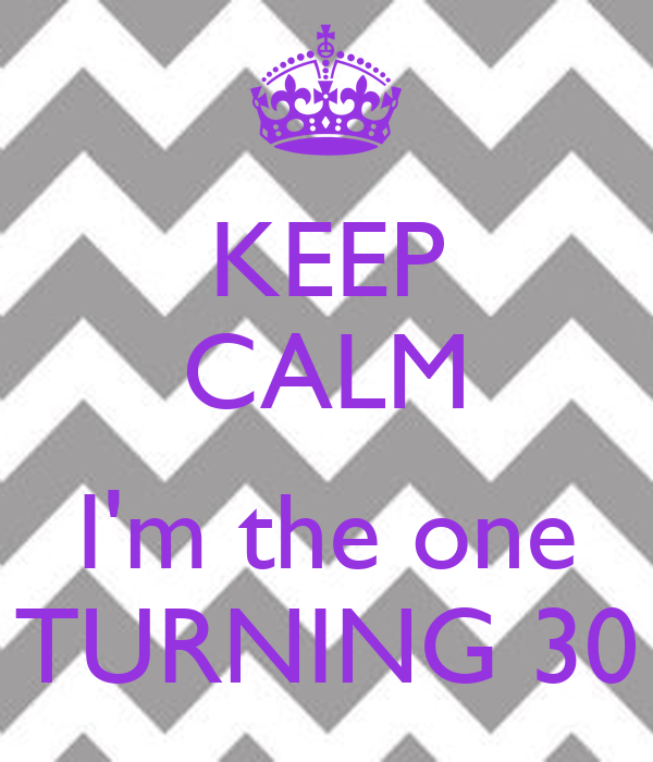KEEP CALM  I'm the one TURNING 30