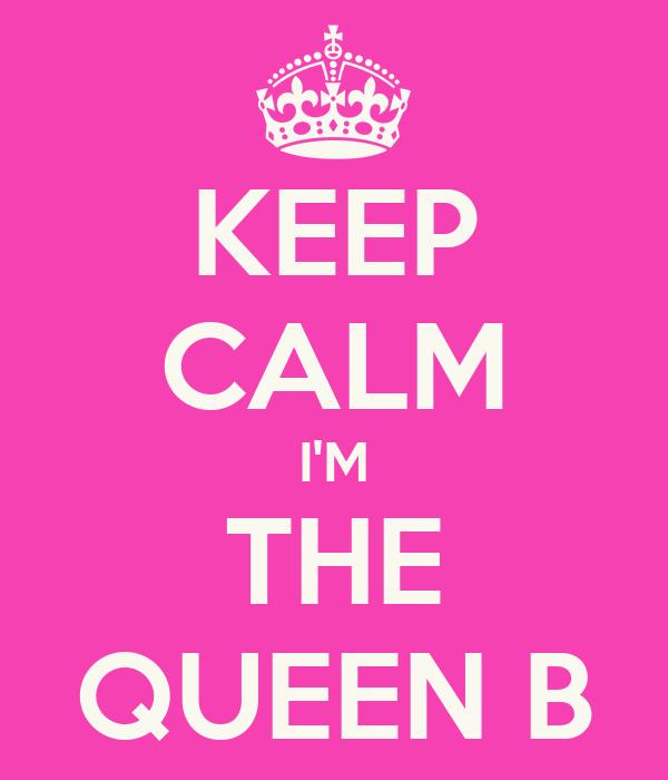 KEEP CALM I'M THE QUEEN B