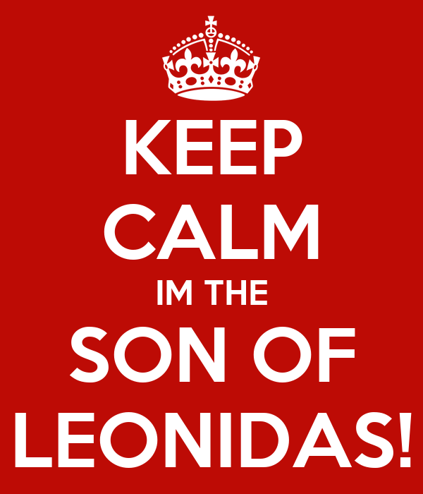 KEEP CALM IM THE SON OF LEONIDAS!