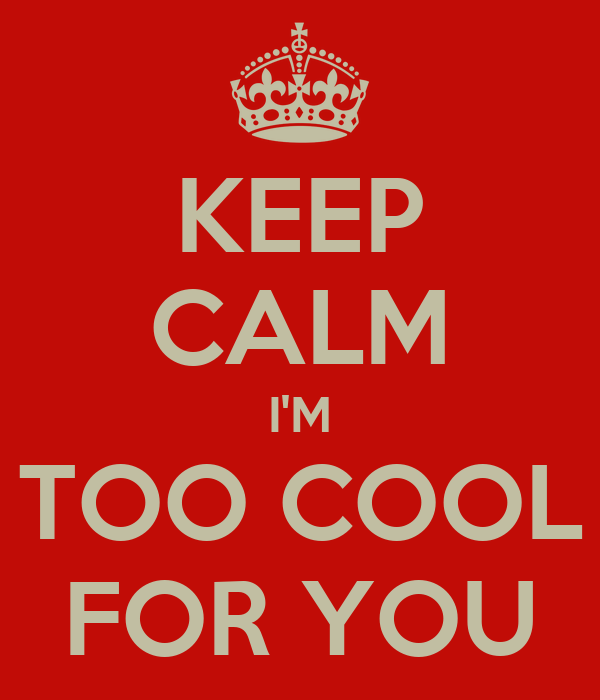 KEEP CALM I'M TOO COOL FOR YOU