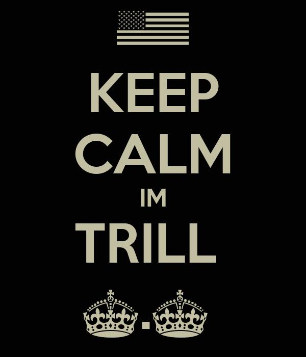KEEP CALM IM TRILL  ^.^