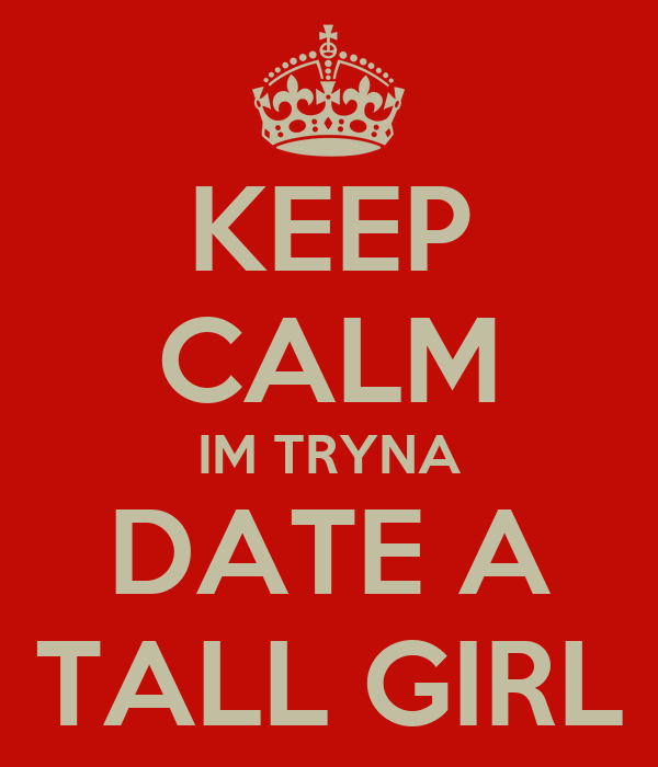 KEEP CALM IM TRYNA DATE A TALL GIRL